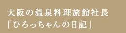 大阪の温泉料理旅館社長「ひろっちゃんの日記」